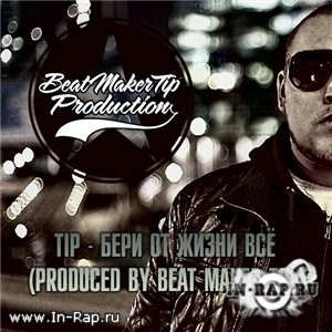 Tip - Бери от жизни всё (Produced By Beat Maker Tip) (2012)